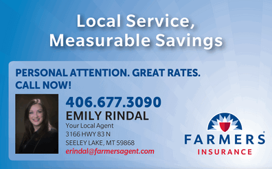 EMILY RINDAL - Your Local Agent with Farmer's Insurance 3166 Hwy 83 N., Seeley Lake, MT 59868 PERSONAL ATTENTION. GREAT RATES. CALL NOW! 406-677-3090 email: erindal@farmersagent.com