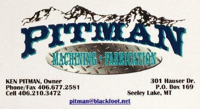 PITMAN MACHINING - FABRICATION, Ken Pitman, Owner, 301 Hauser Drive PO Box 169, Seeley Lake, MT 59868, Fax: 406-677-2581, Cell: 406-210-3472