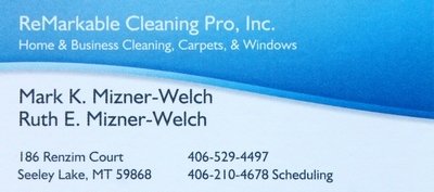 ReMarkable Cleaning Pro, Inc., Home and Business Cleaning, Carpets, & Windows, Mark K. Mizner-Welch, Ruth E. Mizner-Welch, 186 Renzim Court Seeley Lake, MT 59868, 406-529-4497, 406-210-4678 Scheduling, email: miznerwelch@blackfoot.net