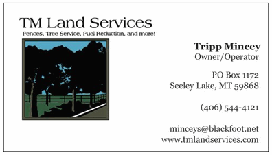 TM LAND SERVICES phone: 406-544-4121 Fences, Tree Service, Fuel Reduction, and more! Tripp Mincey - Owner/Operator PO Box 1172, Seeley Lake, MT 95868 email: minceys@blackfoot.net website: tmlandservices.com