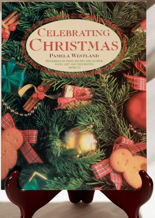 Celebrating Christmas - Hundreds of Ideas, Recipes and Flower, Food, Gift and Decorating Projects by Pamela Westland