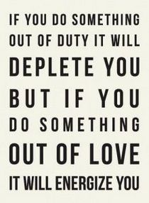 If you do something out of duty, it will deplete you but If you do something out of love, it will energize you