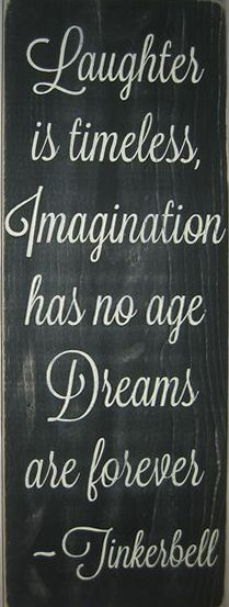 Laughter is timeless, Imagination has no age, Dreams are forever! Tinkerbell